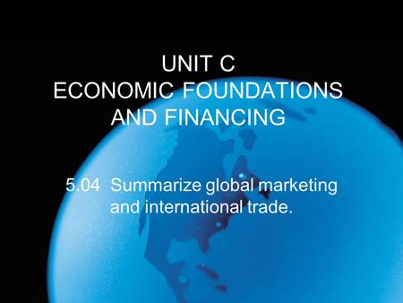 UNIT C ECONOMIC FOUNDATIONS AND FINANCING 5.04 Summarize global marketing and international trade.