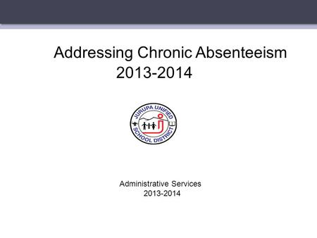 Addressing Chronic Absenteeism 2013-2014 Administrative Services 2013-2014.