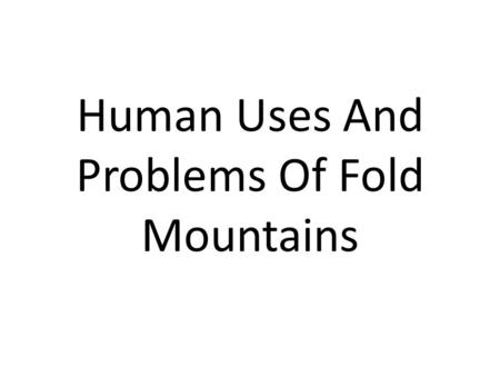 Human Uses And Problems Of Fold Mountains. Farming Farming is a primary activity in all of the fold mountain ranges around the world. Mainly, due to the.