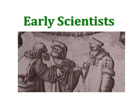 "Early Scientists. ARISTOTLE Greek philosopher Made observations of the natural world through reasoning. Special ""vital"" forces brought some living things."