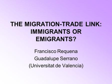 THE MIGRATION-TRADE LINK: IMMIGRANTS OR EMIGRANTS? Francisco Requena Guadalupe Serrano (Universitat de Valencia)