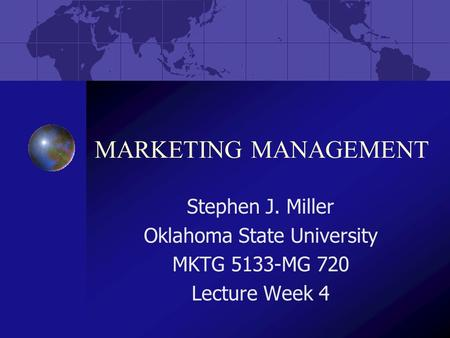 MARKETING MANAGEMENT Stephen J. Miller Oklahoma State University MKTG 5133-MG 720 Lecture Week 4.
