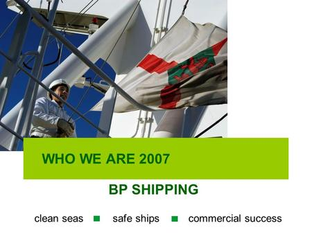 WHO WE ARE 2007 BP SHIPPING clean seas safe ships commercial success.