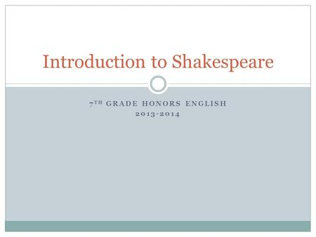 7 TH GRADE HONORS ENGLISH 2013-2014 Introduction to Shakespeare.