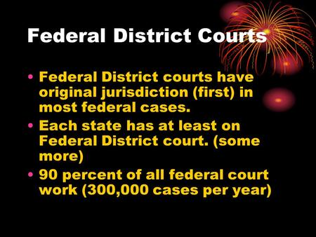 Federal District Courts Federal District courts have original jurisdiction (first) in most federal cases. Each state has at least on Federal District court.