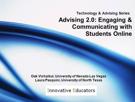 Technology & Advising Series Advising 2.0: Engaging & Communicating with Students Online Oak Vichaikul, University of Nevada Las Vegas Laura Pasquini,