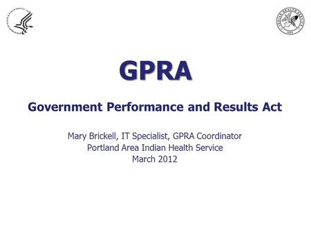 GPRA Government Performance and Results Act Mary Brickell, IT Specialist, GPRA Coordinator Portland Area Indian Health Service March 2012.