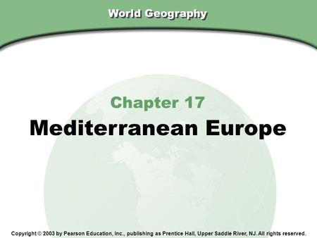 World Geography Chapter 17 Mediterranean Europe Copyright © 2003 by Pearson Education, Inc., publishing as Prentice Hall, Upper Saddle River, NJ. All rights.
