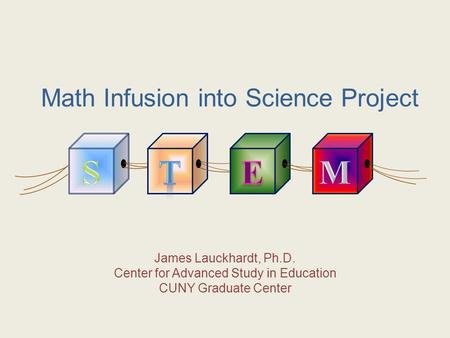 Math Infusion into Science Project James Lauckhardt, Ph.D. Center for Advanced Study in Education CUNY Graduate Center.