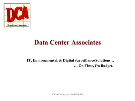 DCA Company Confidential Data Center Associates IT, Environmental, & Digital Surveillance Solutions… … On Time, On Budget.