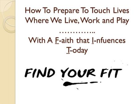 How To Prepare To Touch Lives Where We Live, Work and Play ………….. With A F-aith that I-nfuences T-oday.