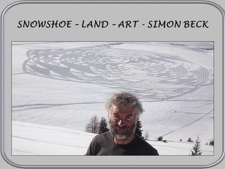 SNOWSHOE – LAND – ART - SIMON BECK LES ARCS Simon Beck comes from the south of England but he creates in the ski resort Les Arcs in the French Alps,