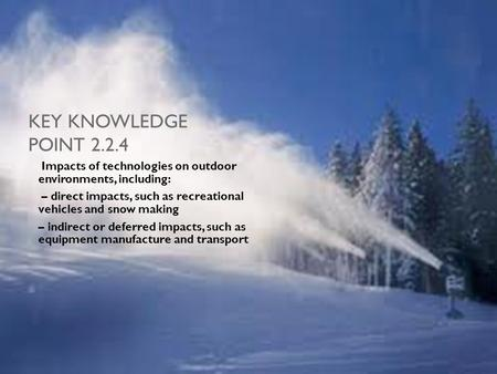 KEY KNOWLEDGE POINT 2.2.4 Impacts of technologies on outdoor environments, including: – direct impacts, such as recreational vehicles and snow making –