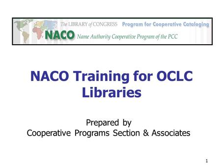 1 Prepared by Cooperative Programs Section & Associates NACO Training for OCLC Libraries.