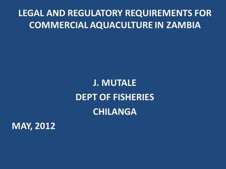 LEGAL AND REGULATORY REQUIREMENTS FOR COMMERCIAL AQUACULTURE IN ZAMBIA J. MUTALE DEPT OF FISHERIES CHILANGA MAY, 2012.