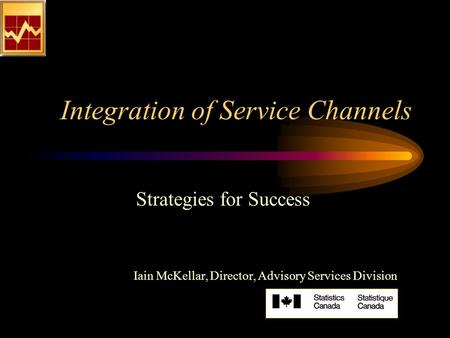 Integration of Service Channels Strategies for Success Iain McKellar, Director, Advisory Services Division.