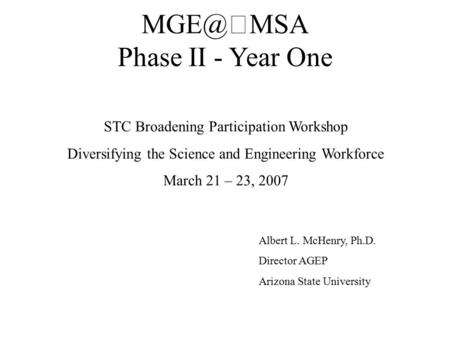 Phase II - Year One STC Broadening Participation Workshop Diversifying the Science and Engineering Workforce March 21 – 23, 2007 Albert L. McHenry,