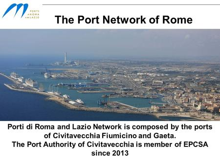 The Port Network of Rome Porti di Roma and Lazio Network is composed by the ports of Civitavecchia Fiumicino and Gaeta. The Port Authority of Civitavecchia.