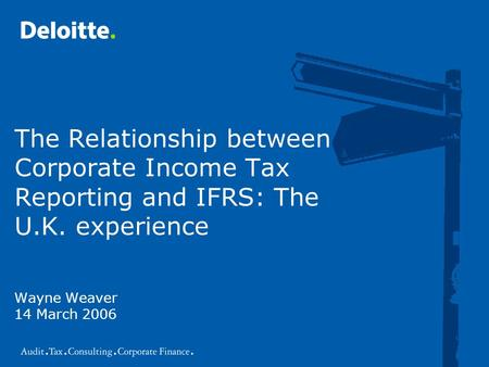 The Relationship between Corporate Income Tax Reporting and IFRS: The U.K. experience Wayne Weaver 14 March 2006.