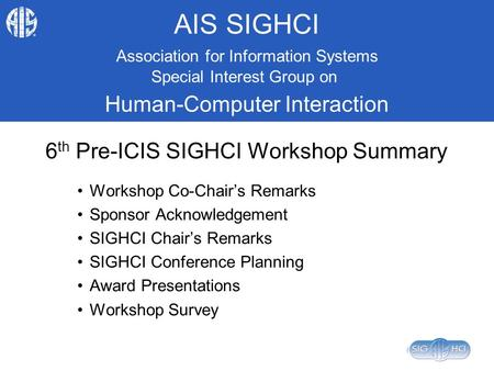 AIS SIGHCI 6 th Pre-ICIS SIGHCI Workshop Summary Workshop Co-Chair's Remarks Sponsor Acknowledgement SIGHCI Chair's Remarks SIGHCI Conference Planning.
