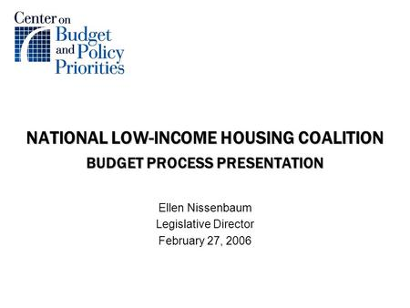 NATIONAL LOW-INCOME HOUSING COALITION BUDGET PROCESS PRESENTATION Ellen Nissenbaum Legislative Director February 27, 2006.