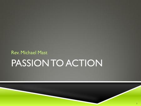 PASSION TO ACTION Rev. Michael Mast 1. PASSION TO ACTION P2A.