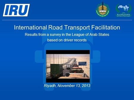 International Road Transport Facilitation Results from a survey in the League of Arab States based on driver records Riyadh, November 13, 2013.