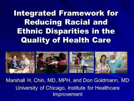 Integrated Framework for Reducing Racial and Ethnic Disparities in the Quality of Health Care Marshall H. Chin, MD, MPH, and Don Goldmann, MD University.