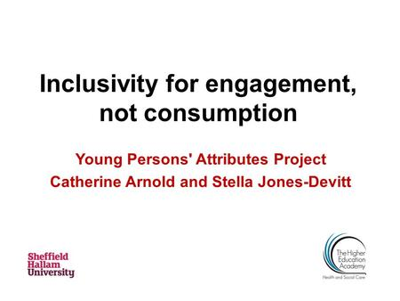Inclusivity for engagement, not consumption Young Persons' Attributes Project Catherine Arnold and Stella Jones-Devitt.