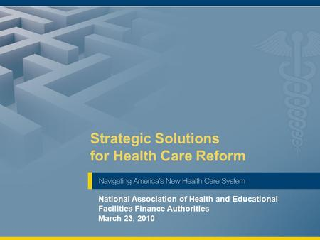 Strategic Solutions for Health Care Reform National Association of Health and Educational Facilities Finance Authorities March 23, 2010.
