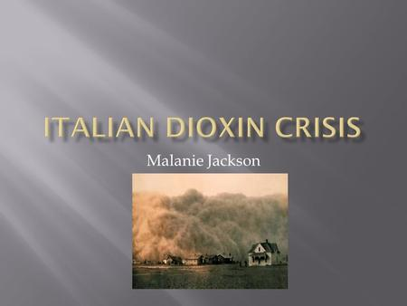"Malanie Jackson.  The ""Italian dioxin Crisis"" was also named Seveso because the community Seveso was most affected by the disaster with a population."
