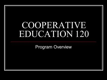 COOPERATIVE EDUCATION 120 Program Overview. PROGRAM INFORMATION COOPERATIVE EDUCATION is a program where Grade 12 students combine studies at school with.