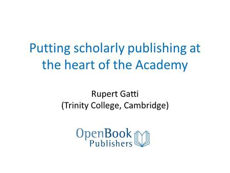 Putting scholarly publishing at the heart of the Academy Rupert Gatti (Trinity College, Cambridge)