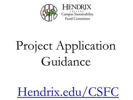 Project Application Guidance Hendrix.edu/CSFC. Summary Overview of the CSFC Committee Meetings Committee Membership Funding Sources Funding Guidelines.