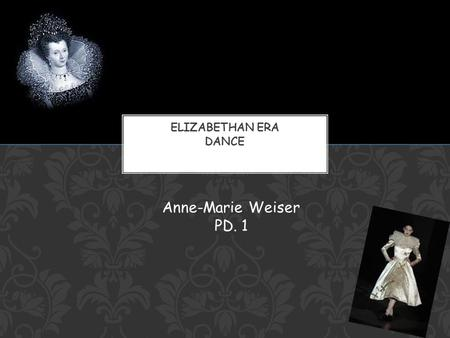 Anne-Marie Weiser PD. 1. Extremely popular pastime in the Elizabethan Era Considered A wholesome recreation of the mind and also an exercise of the body.