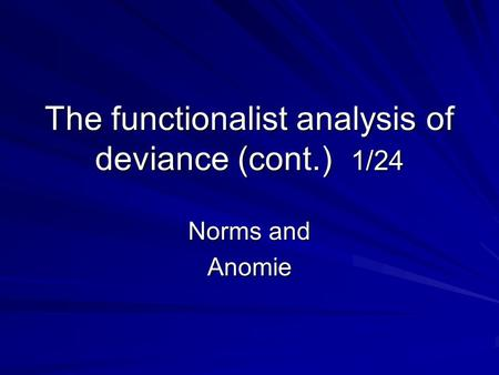 The functionalist analysis of deviance (cont.) 1/24 Norms and Anomie.