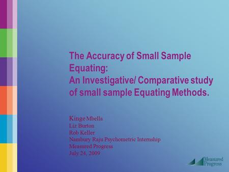 The Accuracy of Small Sample Equating: An Investigative/ Comparative study of small sample Equating Methods. Kinge Mbella Liz Burton Rob Keller Nambury.