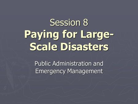 Session 8 Paying for Large- Scale <strong>Disasters</strong> Public Administration and Emergency <strong>Management</strong>.