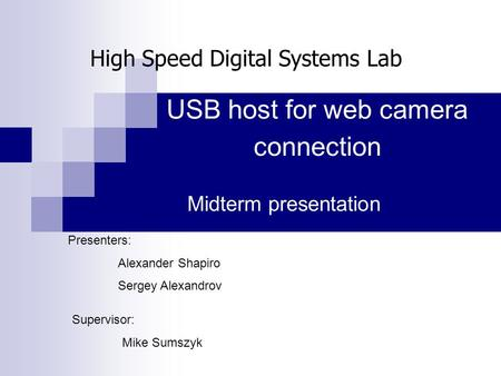 USB host for web camera connection Midterm presentation Presenters: Alexander Shapiro Sergey Alexandrov Supervisor: Mike Sumszyk High Speed Digital Systems.