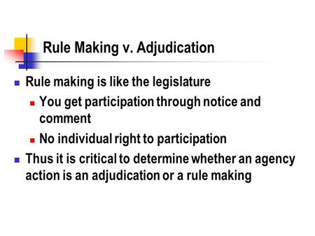 Rule Making v. Adjudication Rule making is like the legislature You get participation through notice and comment No individual right to participation Thus.