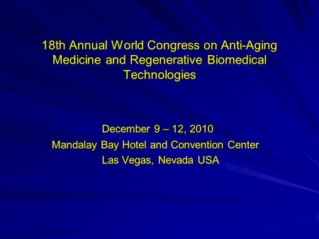18th Annual World Congress on Anti-Aging Medicine and Regenerative Biomedical Technologies December 9 – 12, 2010 December 9 – 12, 2010 Mandalay Bay Hotel.