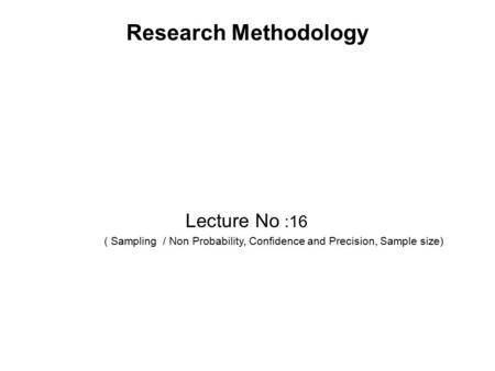 Research Methodology Lecture No :16 ( Sampling / Non Probability, Confidence and Precision, Sample size)