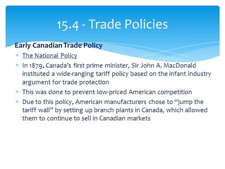 15.4 - Trade Policies  Early Canadian Trade Policy  The National Policy  In 1879, Canada's first prime minister, Sir John A. MacDonald instituted a.