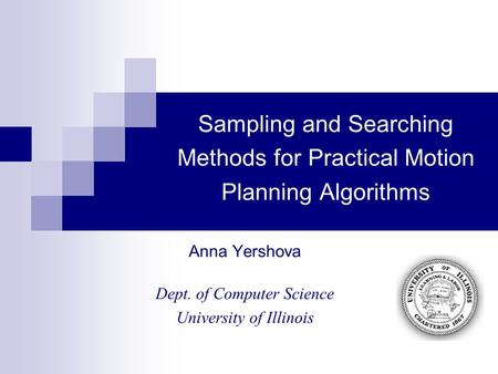 Sampling and Searching Methods for Practical Motion Planning Algorithms Anna Yershova Dept. of Computer Science University of Illinois.