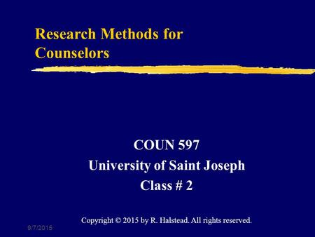 9/7/2015 Research Methods for Counselors COUN 597 University of Saint Joseph Class # 2 Copyright © 2015 by R. Halstead. All rights reserved.