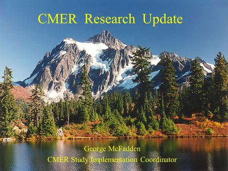 CMER Research Update George McFadden CMER Study Implementation Coordinator.