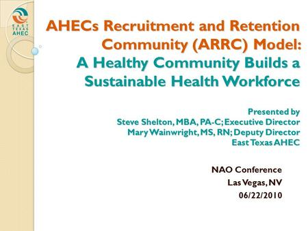 AHECs Recruitment and Retention Community (ARRC) Model: A Healthy Community Builds a Sustainable Health Workforce Presented by Steve Shelton, MBA, PA-C;
