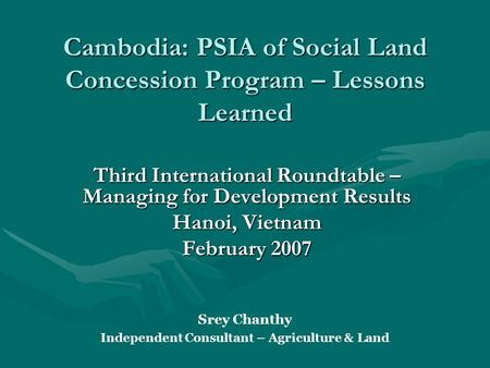 Cambodia: PSIA of Social Land Concession Program – Lessons Learned Third International Roundtable – Managing for Development Results Hanoi, Vietnam February.