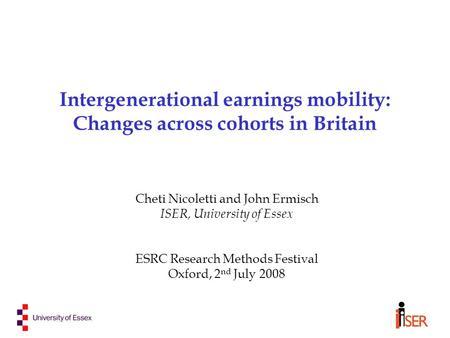 Intergenerational earnings mobility: Changes across cohorts in Britain Cheti Nicoletti and John Ermisch ISER, University of Essex ESRC Research Methods.