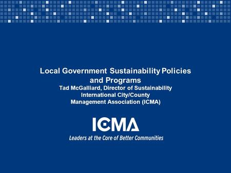 Local Government Sustainability Policies and Programs Tad McGalliard, Director of Sustainability International City/County Management Association (ICMA)
